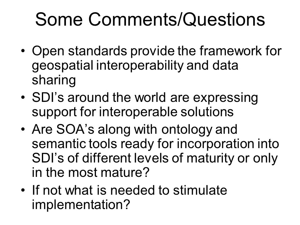 Some Comments/Questions Open standards provide the framework for geospatial interoperability and data sharing SDIs around the world are expressing sup