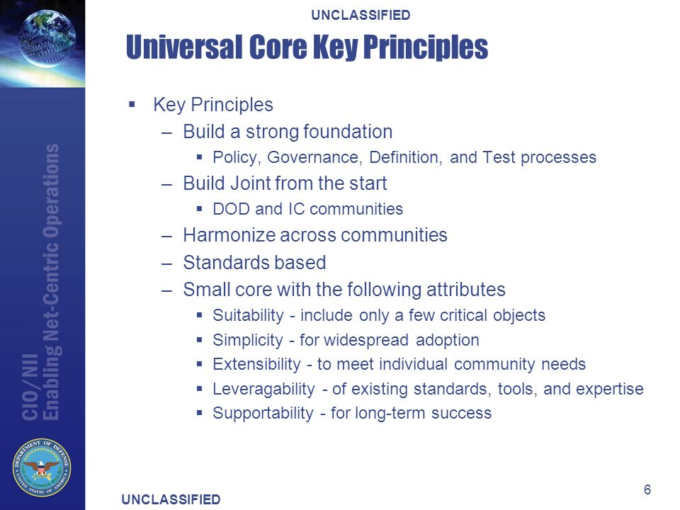 UNCLASSIFIED 6 Universal Core Key Principles Key Principles –Build a strong foundation Policy, Governance, Definition, and Test processes –Build Joint from the start DOD and IC communities –Harmonize across communities –Standards based –Small core with the following attributes Suitability - include only a few critical objects Simplicity - for widespread adoption Extensibility - to meet individual community needs Leveragability - of existing standards, tools, and expertise Supportability - for long-term success