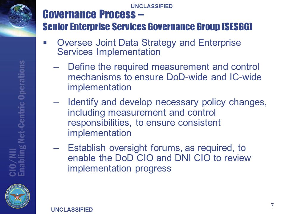 UNCLASSIFIED 7 Governance Process – Senior Enterprise Services Governance Group (SESGG) Oversee Joint Data Strategy and Enterprise Services Implementation –Define the required measurement and control mechanisms to ensure DoD-wide and IC-wide implementation –Identify and develop necessary policy changes, including measurement and control responsibilities, to ensure consistent implementation –Establish oversight forums, as required, to enable the DoD CIO and DNI CIO to review implementation progress