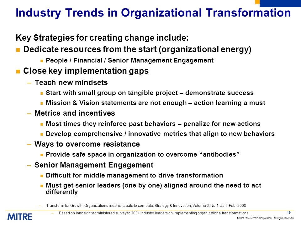 © 2007 The MITRE Corporation. All rights reserved 19 Industry Trends in Organizational Transformation Key Strategies for creating change include: n De