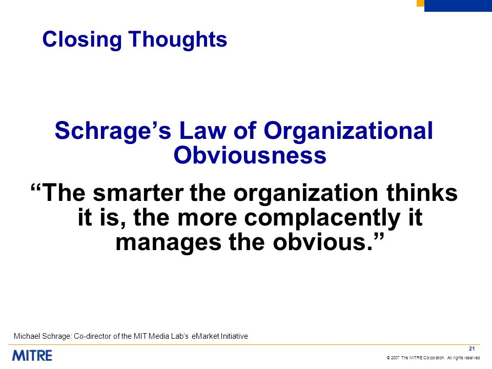 © 2007 The MITRE Corporation. All rights reserved 21 Closing Thoughts Schrages Law of Organizational Obviousness The smarter the organization thinks i