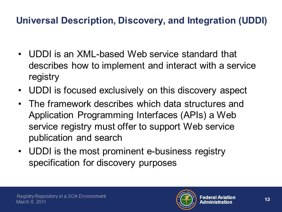 13 Federal Aviation Administration Registry/Repository in a SOA Environment March 9, 2011 Universal Description, Discovery, and Integration (UDDI) UDDI is an XML-based Web service standard that describes how to implement and interact with a service registry UDDI is focused exclusively on this discovery aspect The framework describes which data structures and Application Programming Interfaces (APIs) a Web service registry must offer to support Web service publication and search UDDI is the most prominent e-business registry specification for discovery purposes