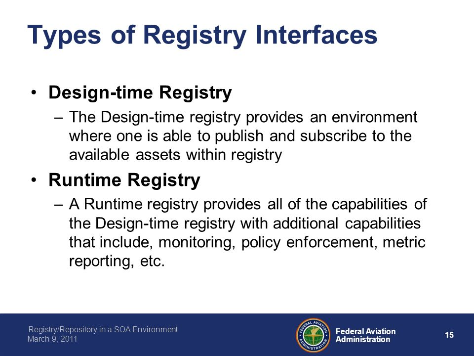 15 Federal Aviation Administration Registry/Repository in a SOA Environment March 9, 2011 Types of Registry Interfaces Design-time Registry –The Desig