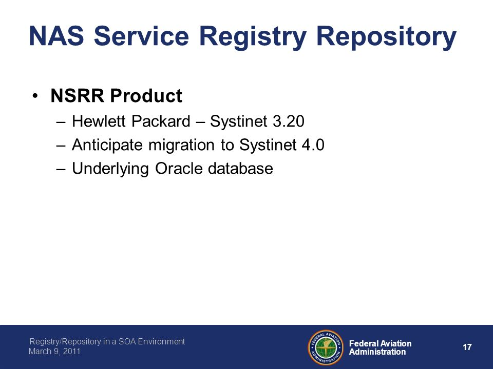 17 Federal Aviation Administration Registry/Repository in a SOA Environment March 9, 2011 NAS Service Registry Repository NSRR Product –Hewlett Packard – Systinet 3.20 –Anticipate migration to Systinet 4.0 –Underlying Oracle database