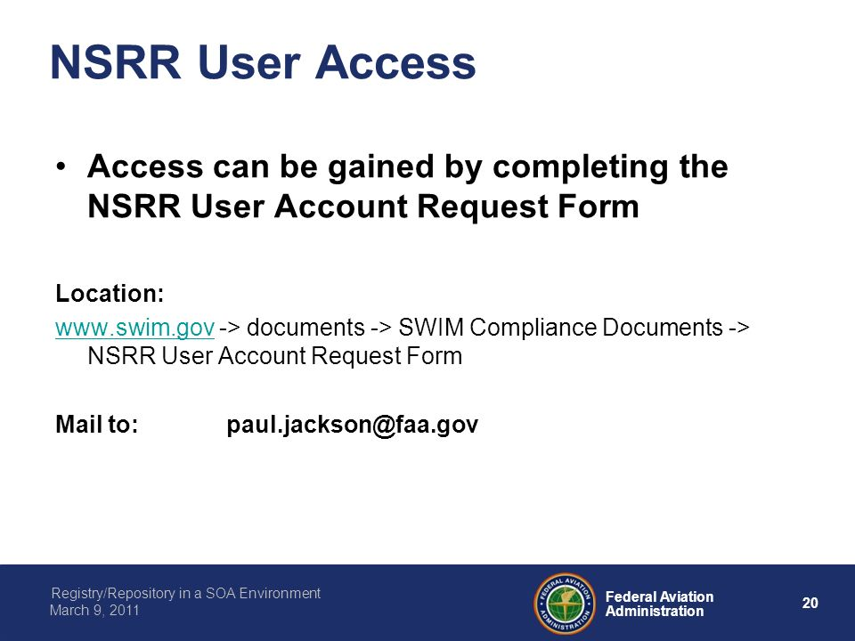 20 Federal Aviation Administration Registry/Repository in a SOA Environment March 9, 2011 NSRR User Access Access can be gained by completing the NSRR User Account Request Form Location: www.swim.govwww.swim.gov -> documents -> SWIM Compliance Documents -> NSRR User Account Request Form Mail to:paul.jackson@faa.gov