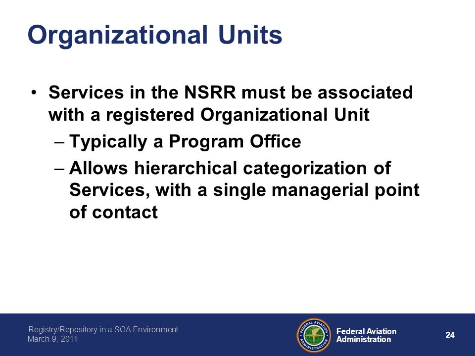 24 Federal Aviation Administration Registry/Repository in a SOA Environment March 9, 2011 Organizational Units Services in the NSRR must be associated with a registered Organizational Unit –Typically a Program Office –Allows hierarchical categorization of Services, with a single managerial point of contact