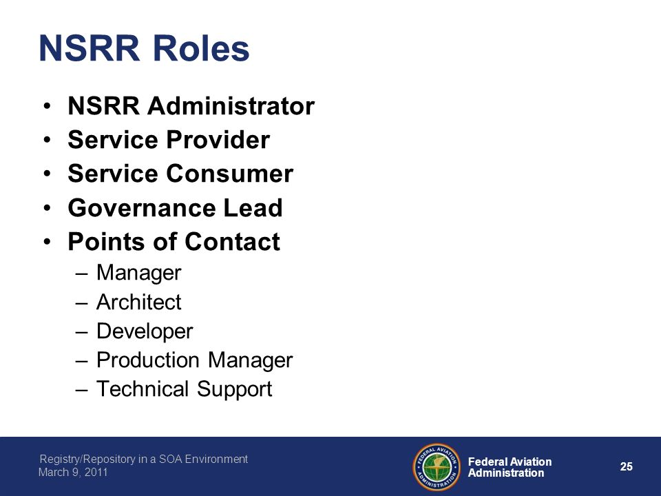 25 Federal Aviation Administration Registry/Repository in a SOA Environment March 9, 2011 NSRR Roles NSRR Administrator Service Provider Service Consumer Governance Lead Points of Contact –Manager –Architect –Developer –Production Manager –Technical Support