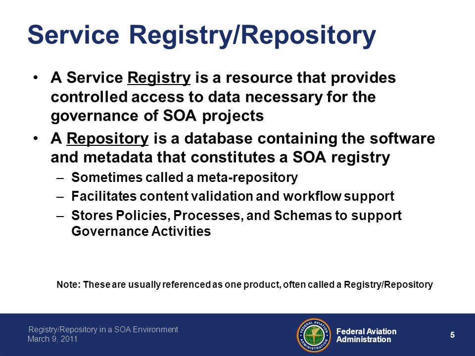 5 Federal Aviation Administration Registry/Repository in a SOA Environment March 9, 2011 Service Registry/Repository A Service Registry is a resource