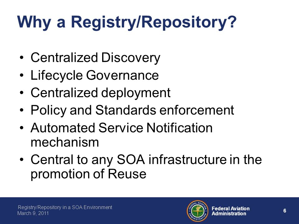 6 Federal Aviation Administration Registry/Repository in a SOA Environment March 9, 2011 Why a Registry/Repository? Centralized Discovery Lifecycle Go