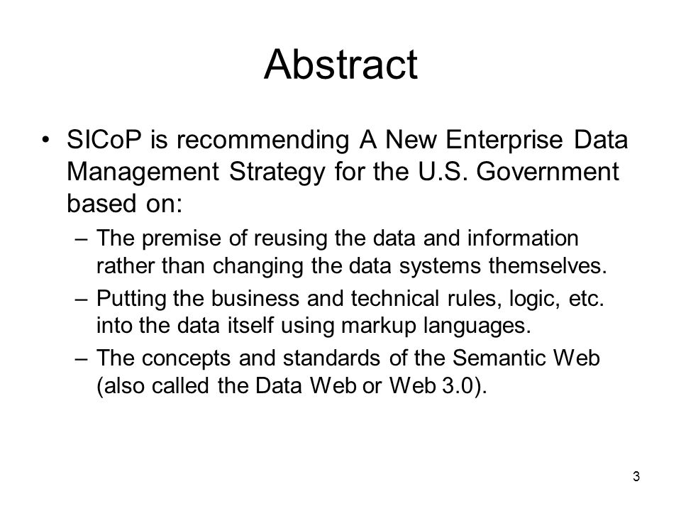 3 Abstract SICoP is recommending A New Enterprise Data Management Strategy for the U.S. Government based on: –The premise of reusing the data and info