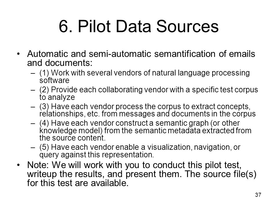 37 6. Pilot Data Sources Automatic and semi-automatic semantification of emails and documents: –(1) Work with several vendors of natural language proc