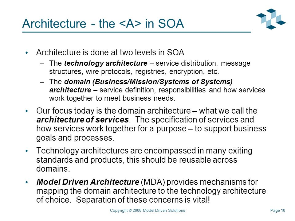 Page 10Copyright © 2008 Model Driven Solutions Architecture - the in SOA Architecture is done at two levels in SOA –The technology architecture – service distribution, message structures, wire protocols, registries, encryption, etc.