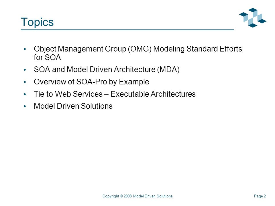 Page 2Copyright © 2008 Model Driven Solutions Topics Object Management Group (OMG) Modeling Standard Efforts for SOA SOA and Model Driven Architecture (MDA) Overview of SOA-Pro by Example Tie to Web Services – Executable Architectures Model Driven Solutions