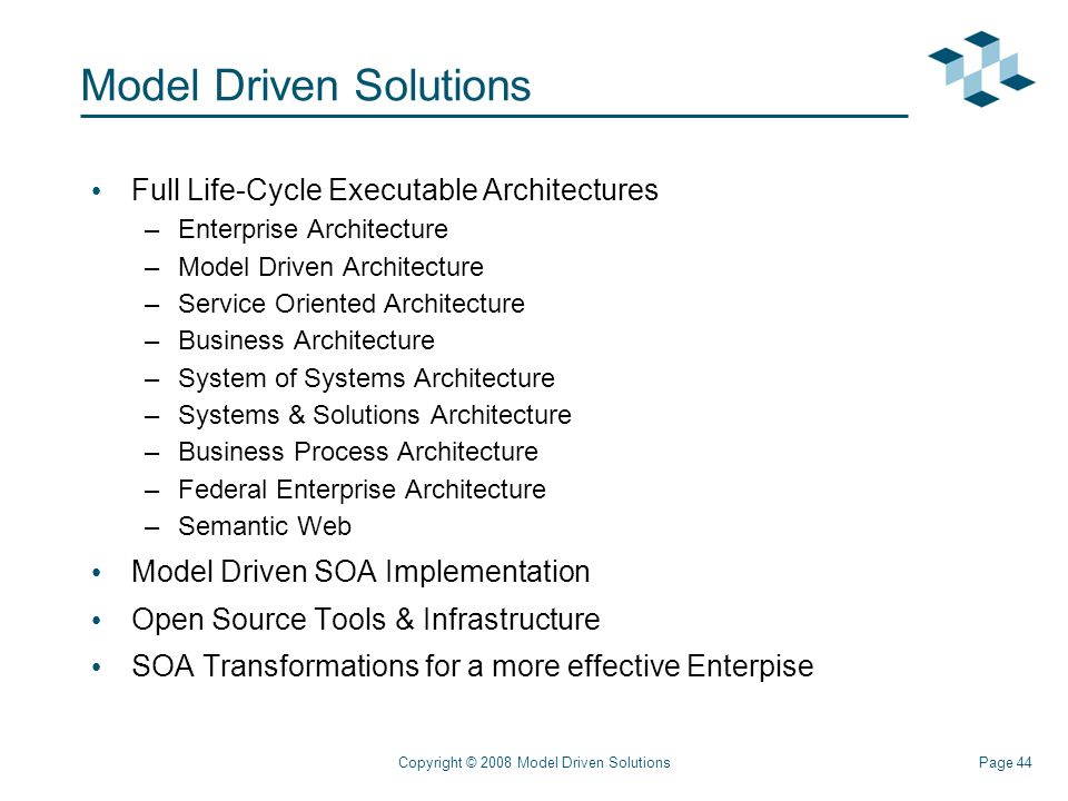 Page 44Copyright © 2008 Model Driven Solutions Model Driven Solutions Full Life-Cycle Executable Architectures –Enterprise Architecture –Model Driven Architecture –Service Oriented Architecture –Business Architecture –System of Systems Architecture –Systems & Solutions Architecture –Business Process Architecture –Federal Enterprise Architecture –Semantic Web Model Driven SOA Implementation Open Source Tools & Infrastructure SOA Transformations for a more effective Enterpise