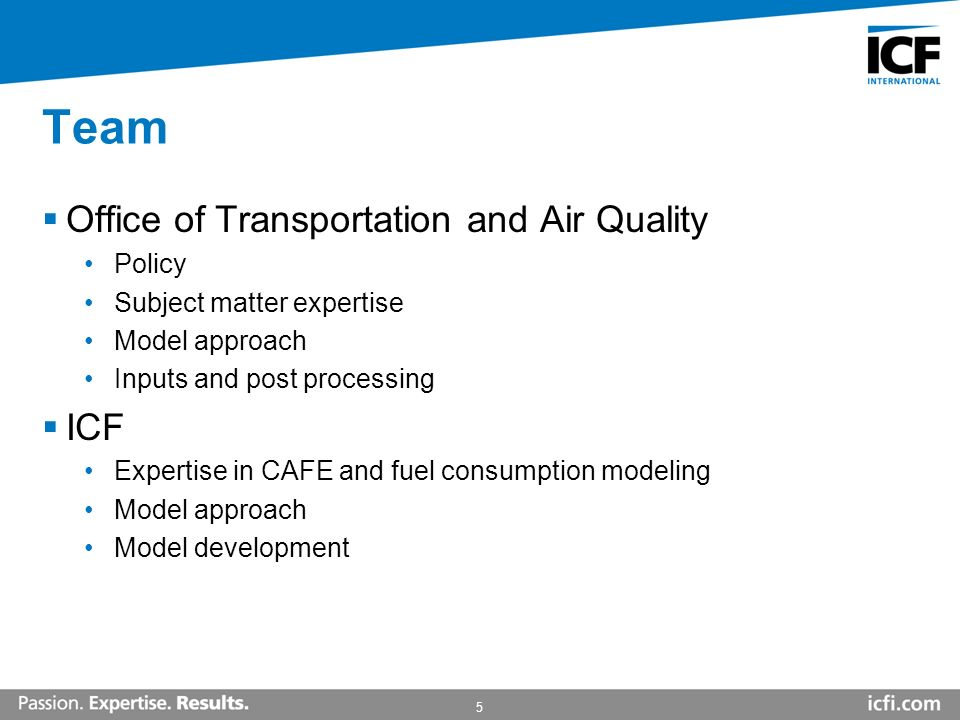 5 Team Office of Transportation and Air Quality Policy Subject matter expertise Model approach Inputs and post processing ICF Expertise in CAFE and fuel consumption modeling Model approach Model development