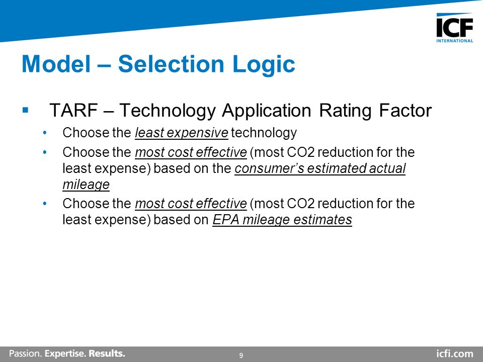 9 Model – Selection Logic TARF – Technology Application Rating Factor Choose the least expensive technology Choose the most cost effective (most CO2 reduction for the least expense) based on the consumers estimated actual mileage Choose the most cost effective (most CO2 reduction for the least expense) based on EPA mileage estimates