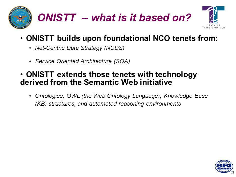 15 ONISTT -- what is it based on? ONISTT builds upon foundational NCO tenets from : Net-Centric Data Strategy (NCDS) Service Oriented Architecture (SO