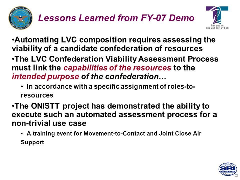 18 Lessons Learned from FY-07 Demo Automating LVC composition requires assessing the viability of a candidate confederation of resources The LVC Confe