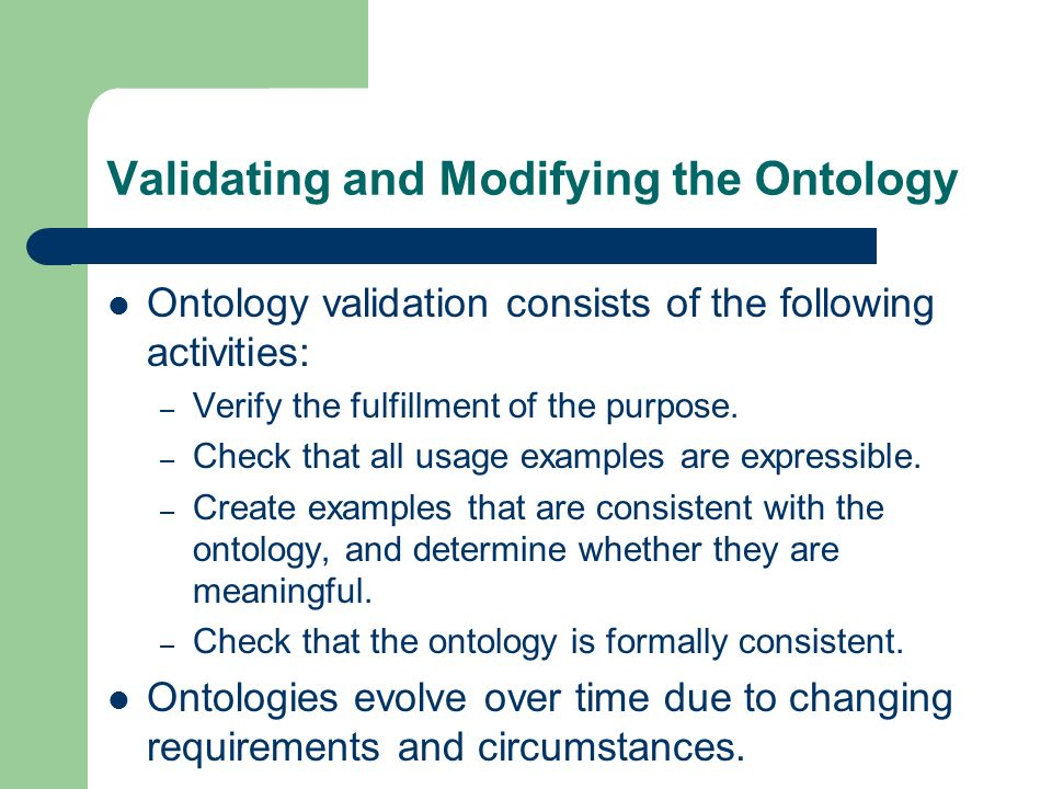 Validating and Modifying the Ontology Ontology validation consists of the following activities: – Verify the fulfillment of the purpose.