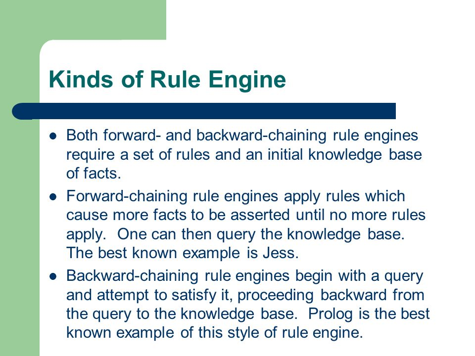 Kinds of Rule Engine Both forward- and backward-chaining rule engines require a set of rules and an initial knowledge base of facts.