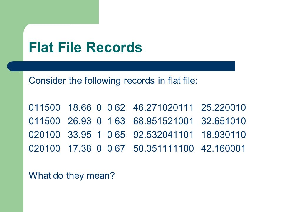 Flat File Records Consider the following records in flat file: 011500 18.66 0 0 62 46.271020111 25.220010 011500 26.93 0 1 63 68.951521001 32.651010 020100 33.95 1 0 65 92.532041101 18.930110 020100 17.38 0 0 67 50.351111100 42.160001 What do they mean