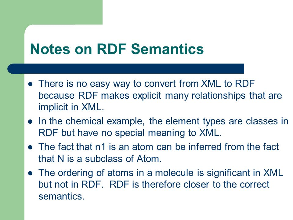 Notes on RDF Semantics There is no easy way to convert from XML to RDF because RDF makes explicit many relationships that are implicit in XML.