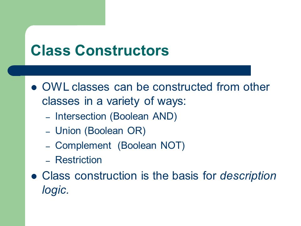 Class Constructors OWL classes can be constructed from other classes in a variety of ways: – Intersection (Boolean AND) – Union (Boolean OR) – Complement (Boolean NOT) – Restriction Class construction is the basis for description logic.