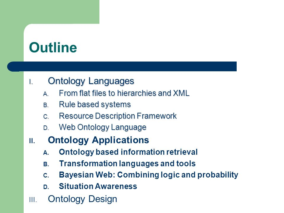 Outline I. Ontology Languages A. From flat files to hierarchies and XML B.