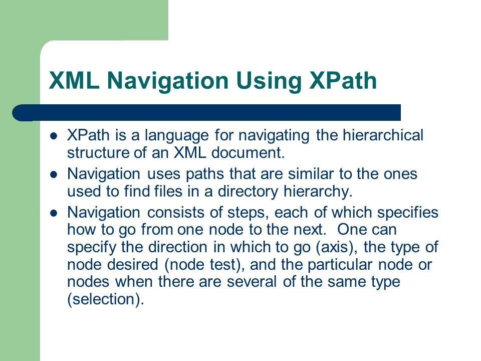 XML Navigation Using XPath XPath is a language for navigating the hierarchical structure of an XML document.