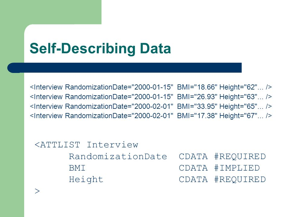 Self-Describing Data <ATTLIST Interview RandomizationDate CDATA #REQUIRED BMI CDATA #IMPLIED Height CDATA #REQUIRED >