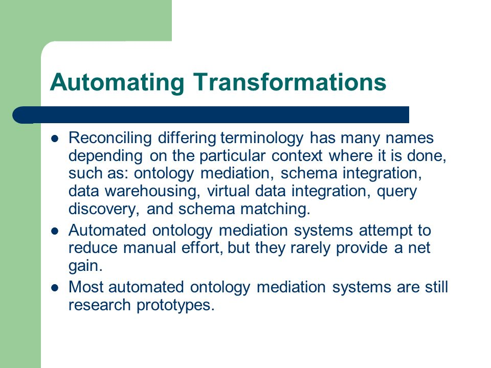 Automating Transformations Reconciling differing terminology has many names depending on the particular context where it is done, such as: ontology mediation, schema integration, data warehousing, virtual data integration, query discovery, and schema matching.