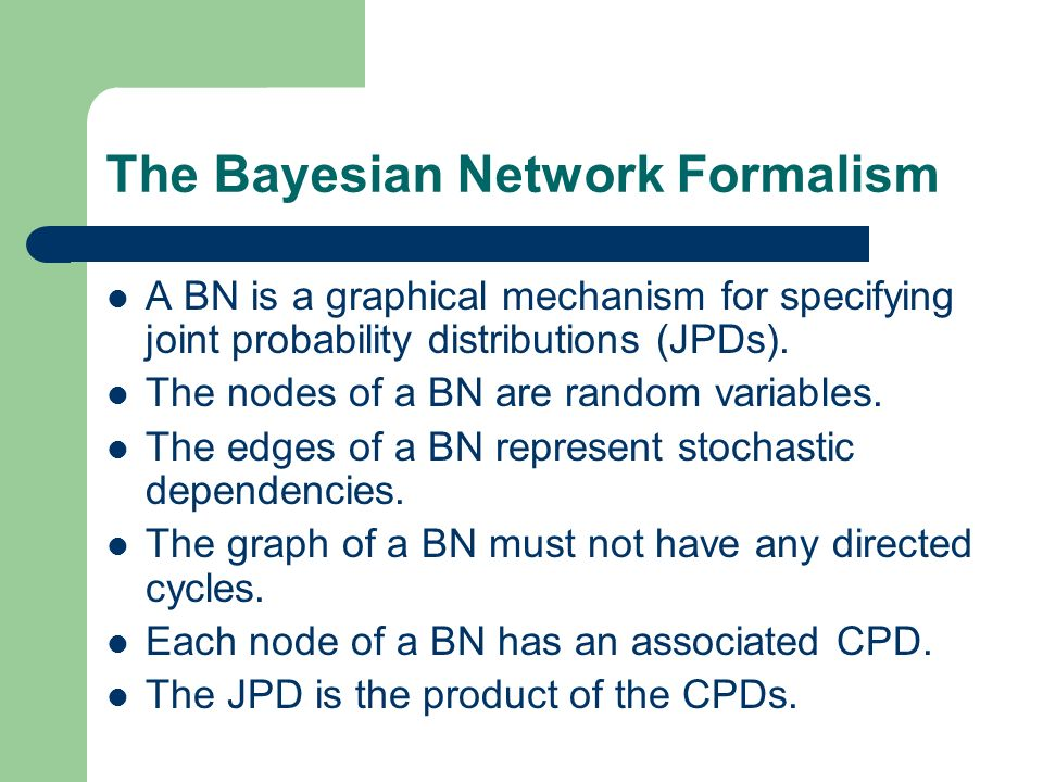 The Bayesian Network Formalism A BN is a graphical mechanism for specifying joint probability distributions (JPDs).