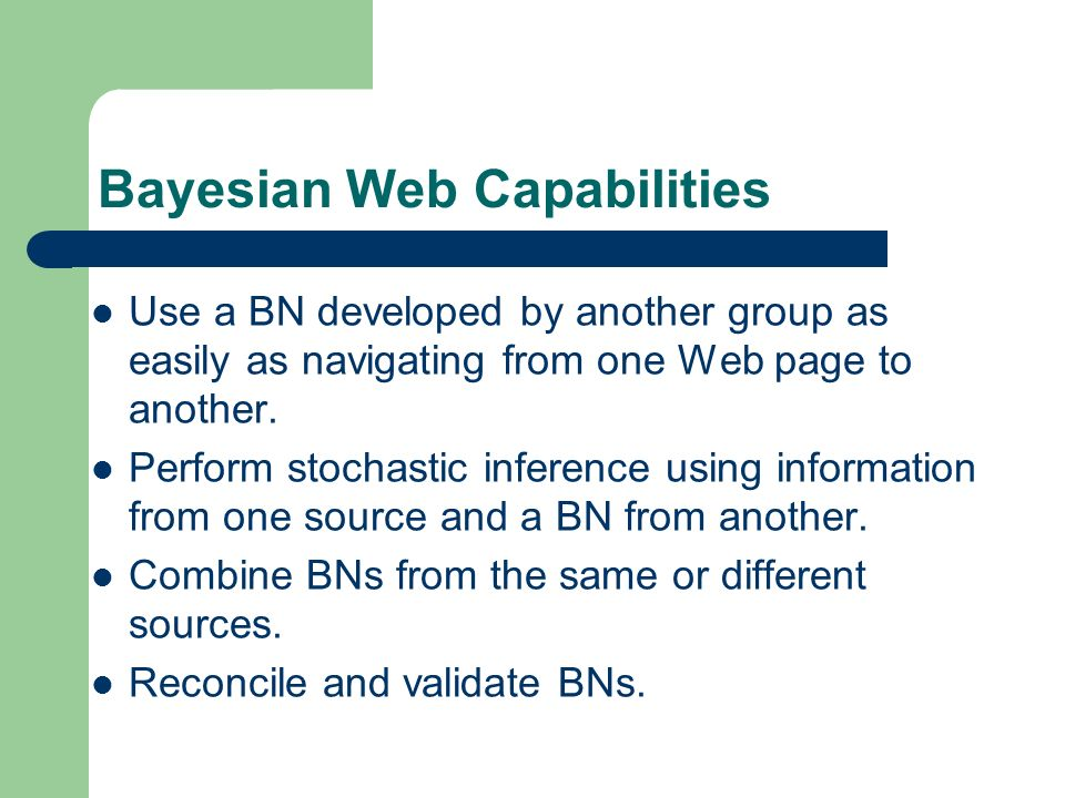 Bayesian Web Capabilities Use a BN developed by another group as easily as navigating from one Web page to another.