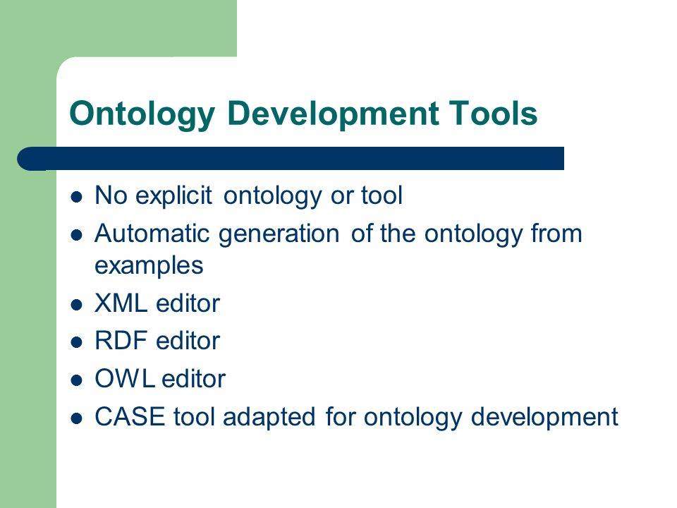 Ontology Development Tools No explicit ontology or tool Automatic generation of the ontology from examples XML editor RDF editor OWL editor CASE tool adapted for ontology development