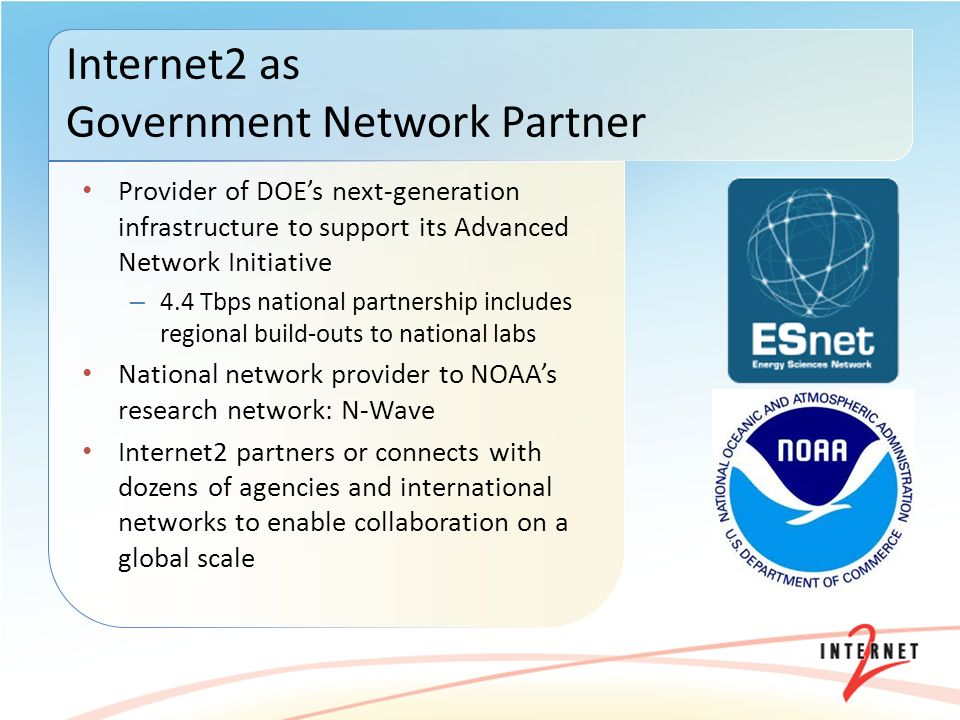 Provider of DOEs next-generation infrastructure to support its Advanced Network Initiative – 4.4 Tbps national partnership includes regional build-outs to national labs National network provider to NOAAs research network: N-Wave Internet2 partners or connects with dozens of agencies and international networks to enable collaboration on a global scale Internet2 as Government Network Partner