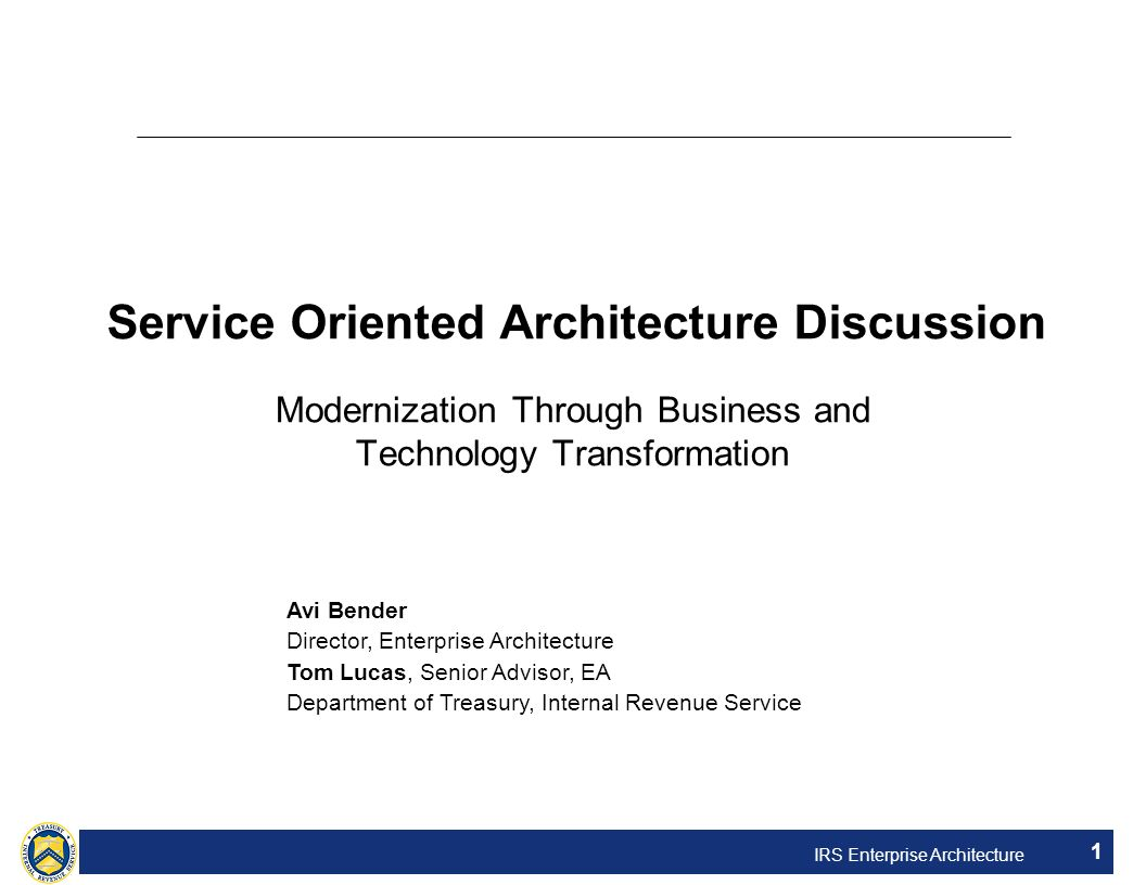 IRS Enterprise Architecture 1 Service Oriented Architecture Discussion Modernization Through Business and Technology Transformation Avi Bender Directo