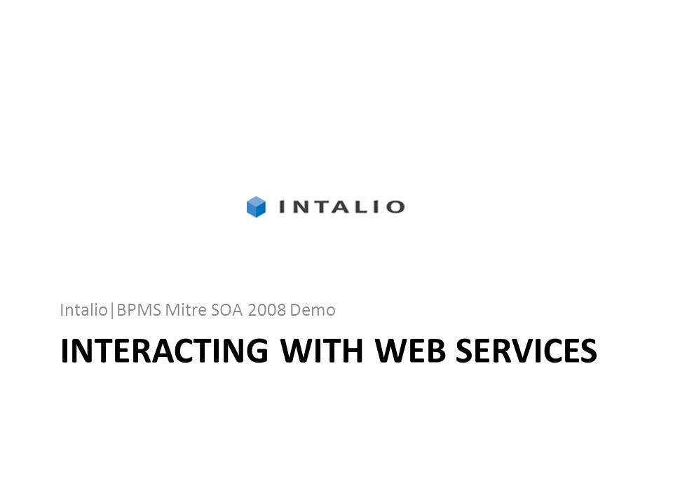 INTERACTING WITH WEB SERVICES Intalio|BPMS Mitre SOA 2008 Demo