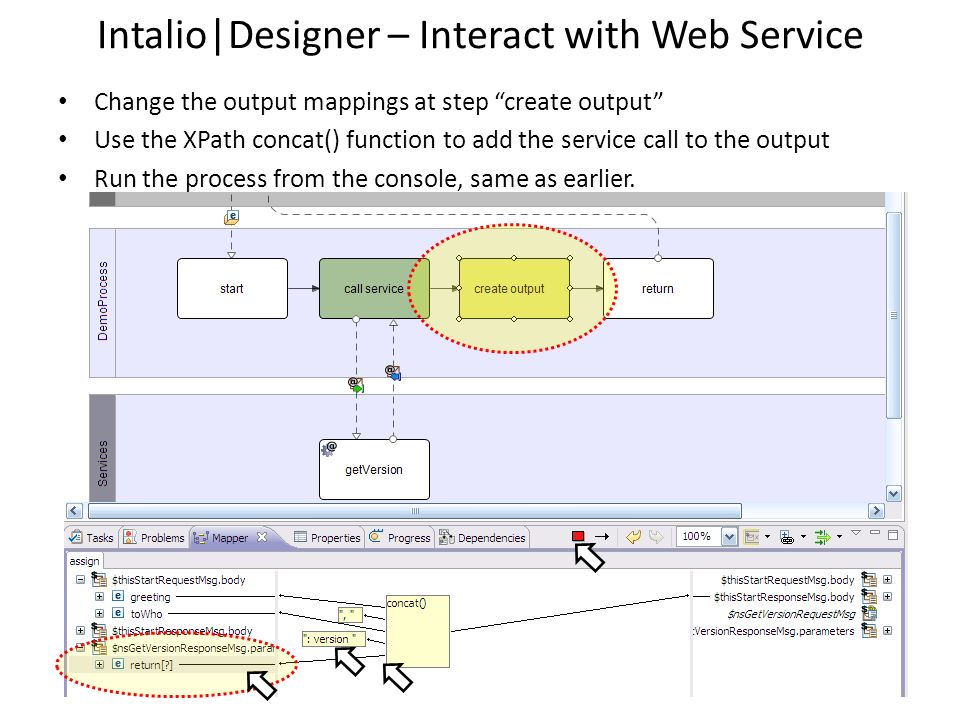 Intalio|Designer – Interact with Web Service Change the output mappings at step create output Use the XPath concat() function to add the service call
