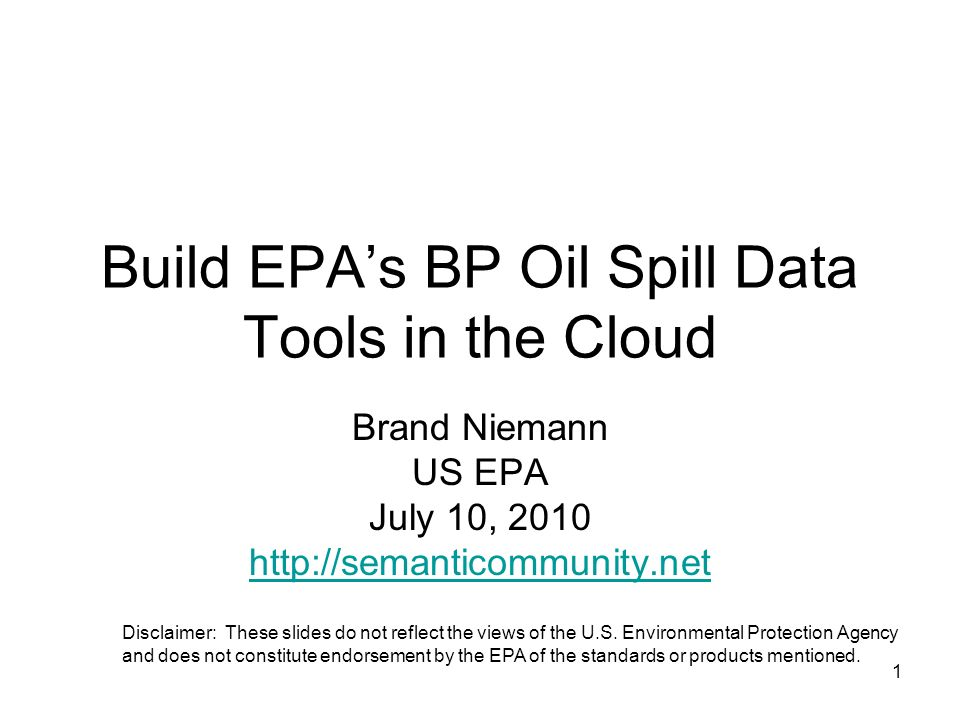 1 Build EPAs BP Oil Spill Data Tools in the Cloud Brand Niemann US EPA July 10, 2010 http://semanticommunity.net Disclaimer: These slides do not reflect the views of the U.S.