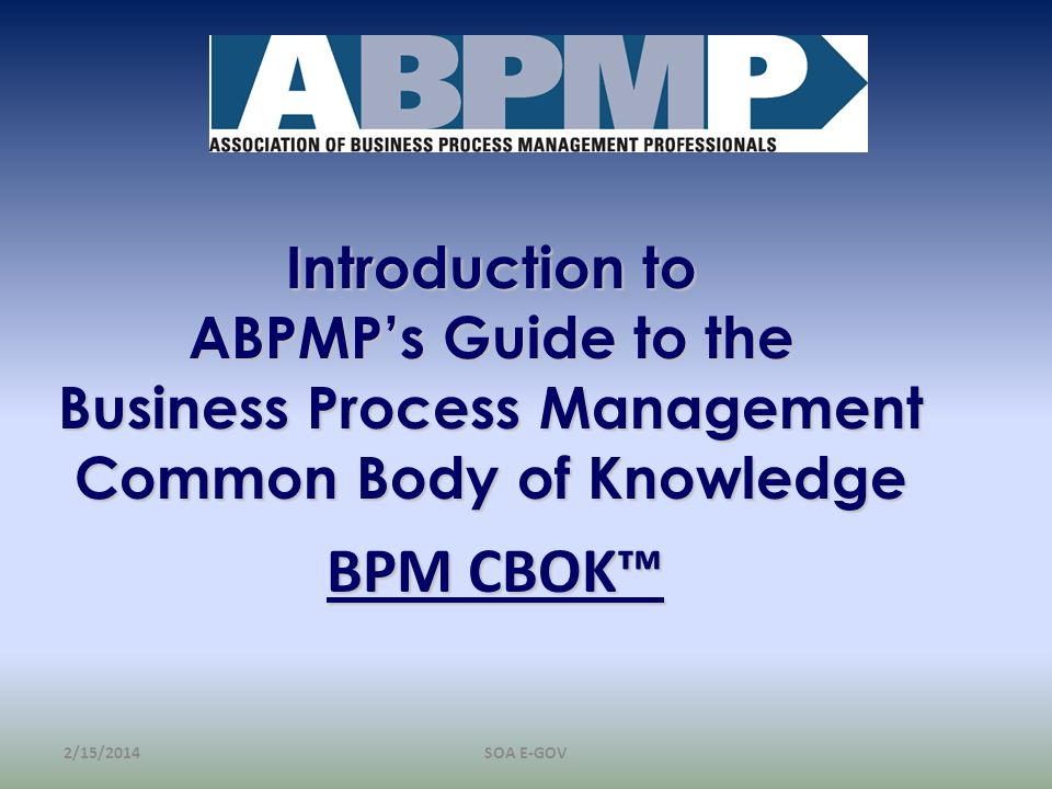 Introduction to ABPMPs Guide to the Business Process Management Common Body of Knowledge BPM CBOK 2/15/2014SOA E-GOV