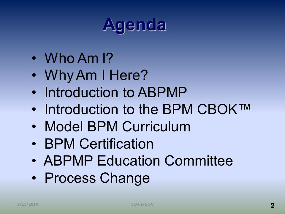 2 2/15/2014SOA E-GOV Agenda Who Am I? Why Am I Here? Introduction to ABPMP Introduction to the BPM CBOK Model BPM Curriculum BPM Certification ABPMP E