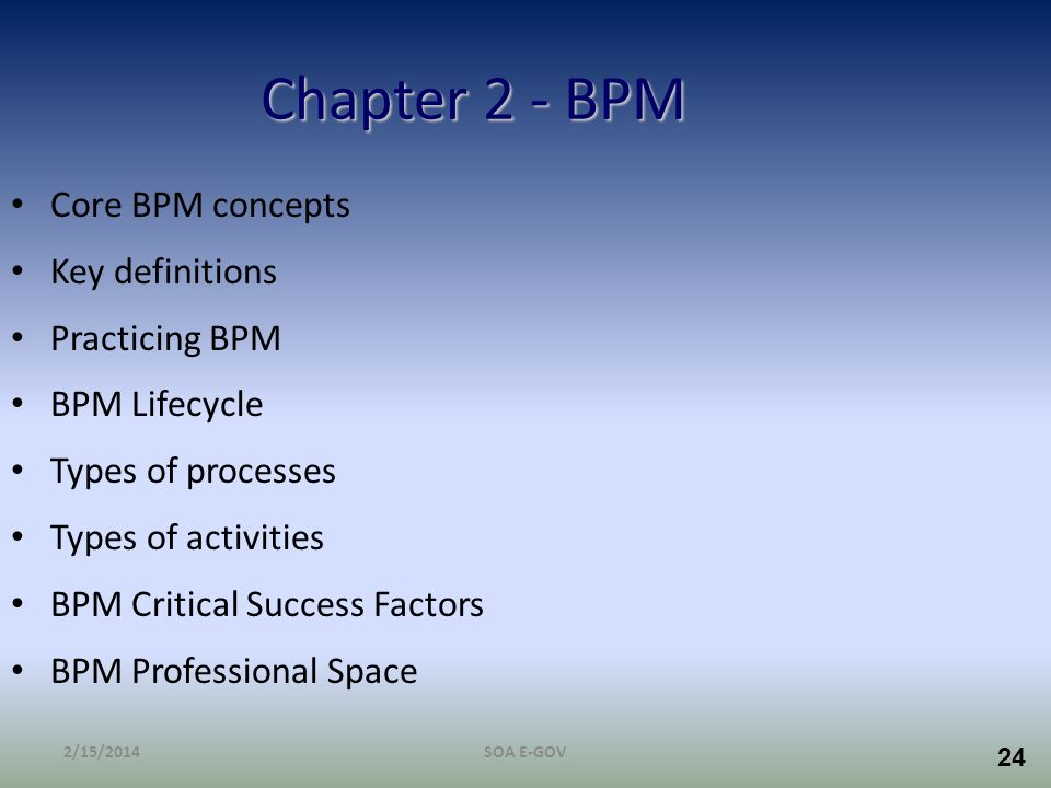 24 Chapter 2 - BPM Core BPM concepts Key definitions Practicing BPM BPM Lifecycle Types of processes Types of activities BPM Critical Success Factors