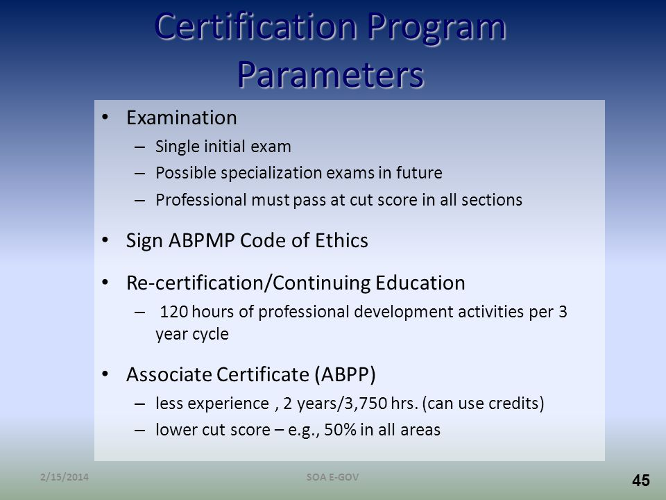 45 Certification Program Parameters Examination – Single initial exam – Possible specialization exams in future – Professional must pass at cut score
