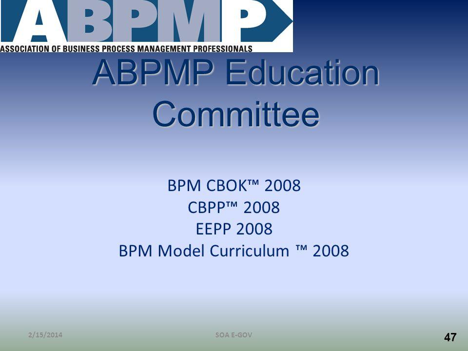 47 ABPMP Education Committee BPM CBOK 2008 CBPP 2008 EEPP 2008 BPM Model Curriculum 2008 2/15/2014SOA E-GOV