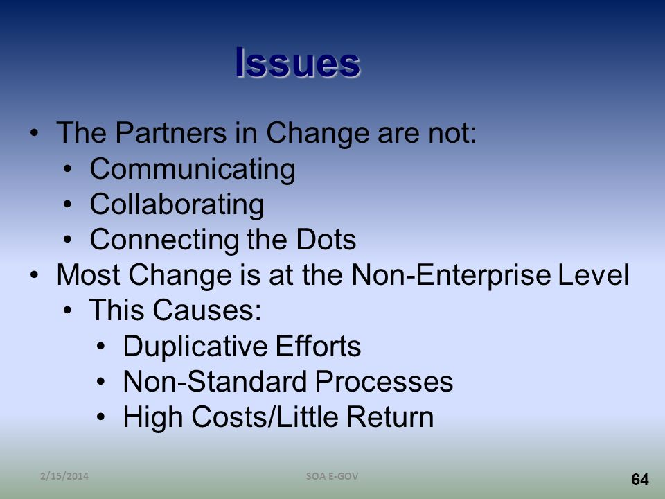64 Issues The Partners in Change are not: Communicating Collaborating Connecting the Dots Most Change is at the Non-Enterprise Level This Causes: Dupl