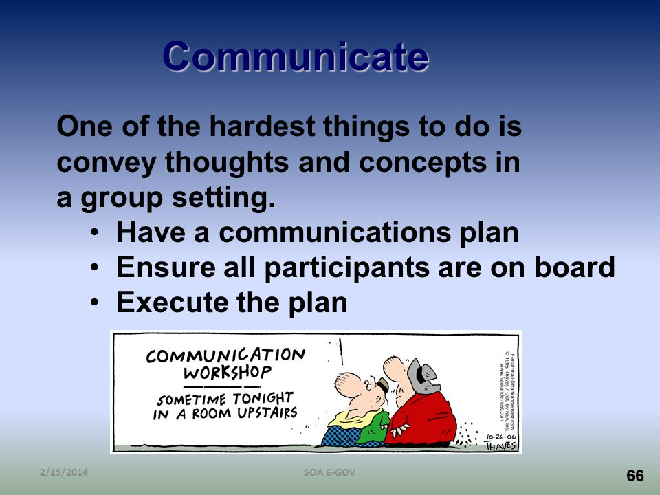 66 Communicate One of the hardest things to do is convey thoughts and concepts in a group setting. Have a communications plan Ensure all participants
