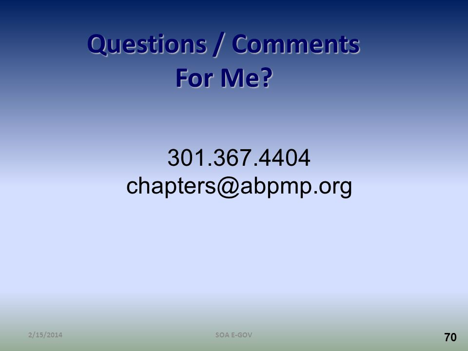 70 Questions / Comments For Me? 2/15/2014SOA E-GOV 301.367.4404 chapters@abpmp.org