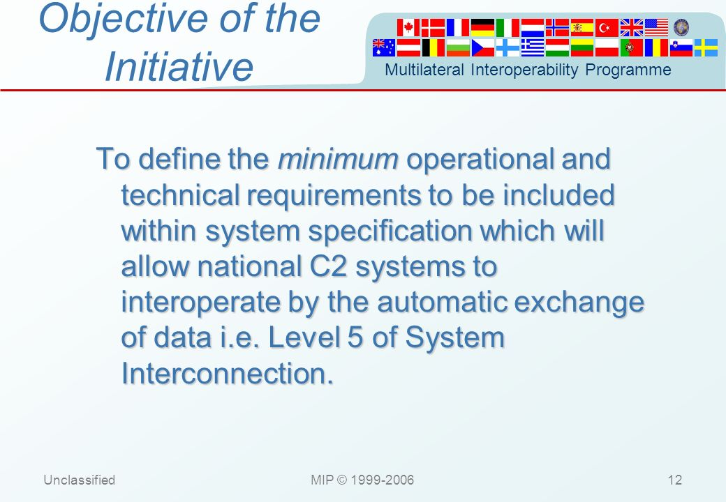 Multilateral Interoperability Programme UnclassifiedMIP © 1999-200612 Objective of the Initiative To define the minimum operational and technical requ