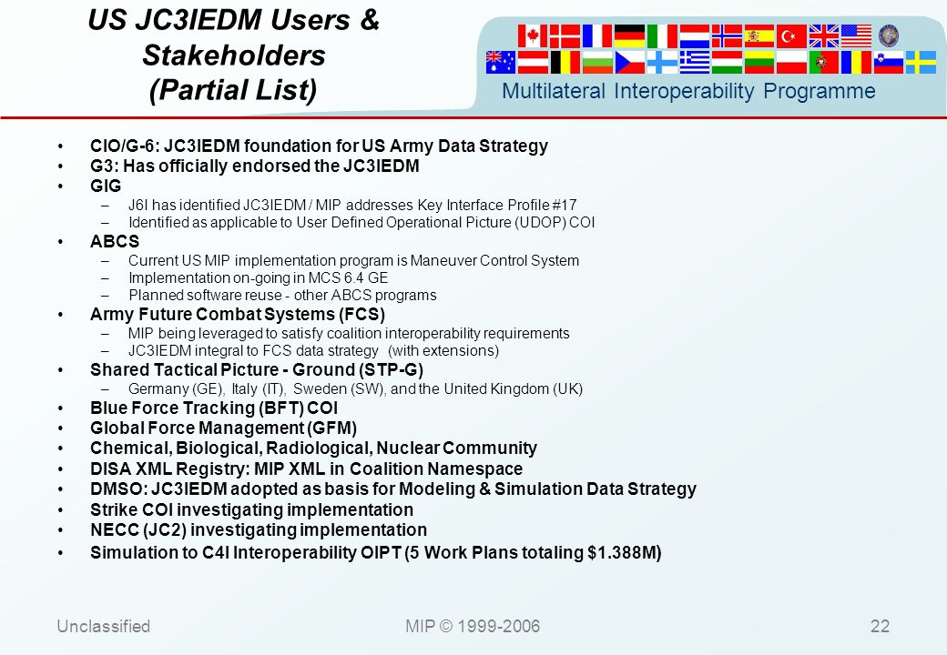 Multilateral Interoperability Programme UnclassifiedMIP © 1999-200622 US JC3IEDM Users & Stakeholders (Partial List) CIO/G-6: JC3IEDM foundation for U