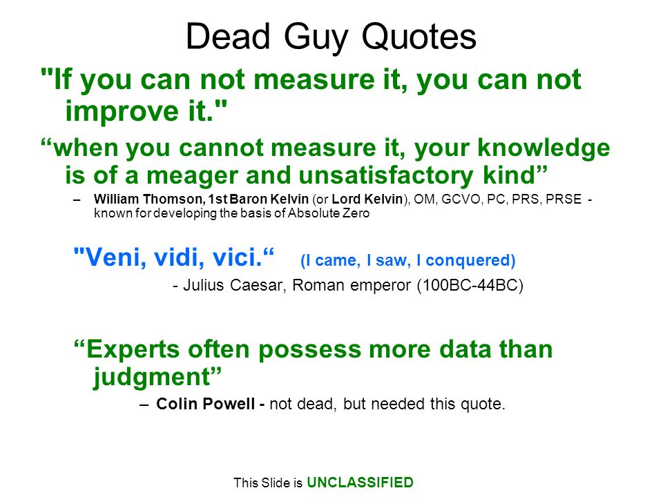 This Slide is UNCLASSIFIED Dead Guy Quotes If you can not measure it, you can not improve it. when you cannot measure it, your knowledge is of a meager and unsatisfactory kind –William Thomson, 1st Baron Kelvin (or Lord Kelvin), OM, GCVO, PC, PRS, PRSE - known for developing the basis of Absolute Zero Veni, vidi, vici.